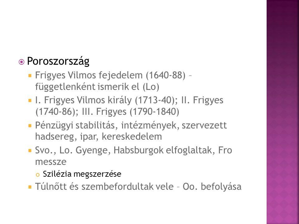  Poroszország  Frigyes Vilmos fejedelem (1640-88) – függetlenként ismerik el (Lo)  I. Frigyes Vilmos király (1713-40); II. Frigyes (1740-86); III.