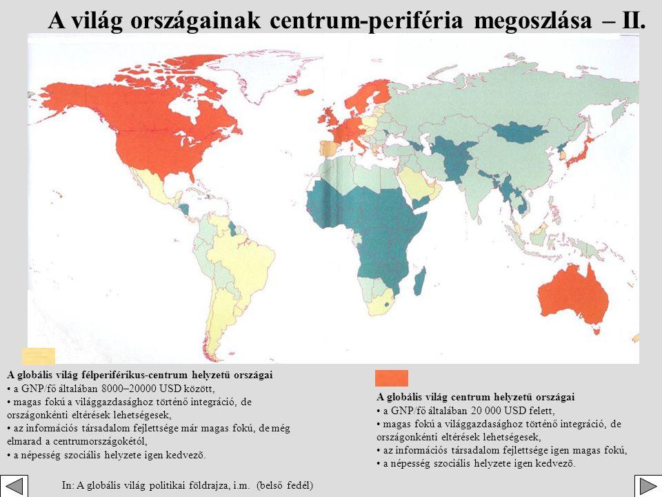 A globális világ periférikus helyzetű országai • a GNP/fő általában 800 USD alatt, • a világgazdasághoz történő integráció foka még igen alacsony, de esetenként magas fokú is lehet, • az információs társadalom fejlettségi foka még igen kezdetleges, • a népesség szociális helyzete kritikus.