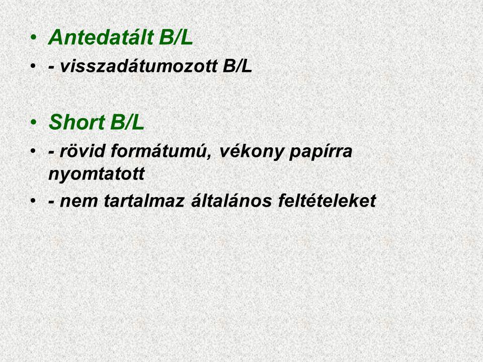 •Antedatált B/L •- visszadátumozott B/L •Short B/L •- rövid formátumú, vékony papírra nyomtatott •- nem tartalmaz általános feltételeket