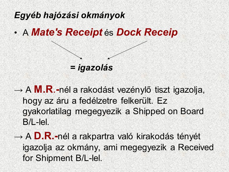 •A Mate's Receipt és Dock Receip → A M.R.- nél a rakodást vezénylő tiszt igazolja, hogy az áru a fedélzetre felkerült. Ez gyakorlatilag megegyezik a S