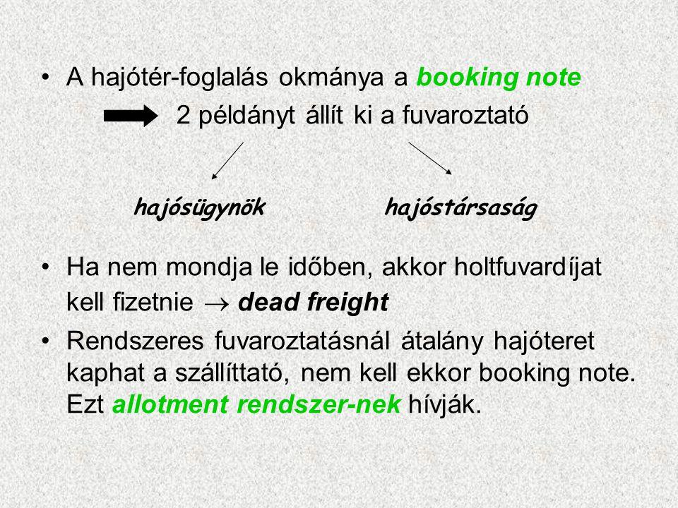 •A hajótér-foglalás okmánya a booking note 2 példányt állít ki a fuvaroztató •Ha nem mondja le időben, akkor holtfuvardíjat kell fizetnie  dead freig