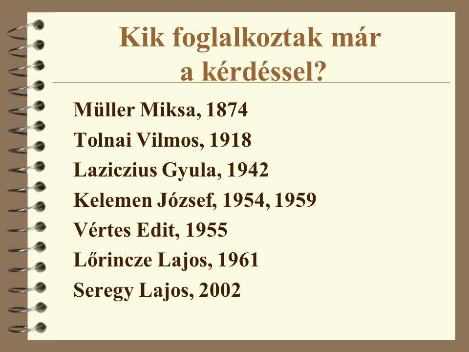 Kik foglalkoztak már a kérdéssel? Müller Miksa, 1874 Tolnai Vilmos, 1918 Laziczius Gyula, 1942 Kelemen József, 1954, 1959 Vértes Edit, 1955 Lőrincze L