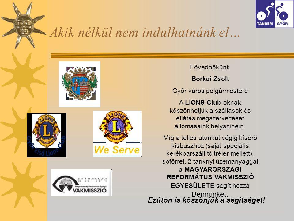 Akik nélkül nem indulhatnánk el… Fővédnökünk Borkai Zsolt Győr város polgármestere A LIONS Club-oknak köszönhetjük a szállások és ellátás megszervezését állomásaink helyszínein.