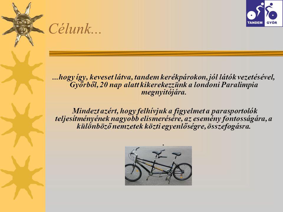 Célunk......hogy így, keveset látva, tandem kerékpárokon, jól látók vezetésével, Győrből, 20 nap alatt kikerekezzünk a londoni Paralimpia megnyitójára.