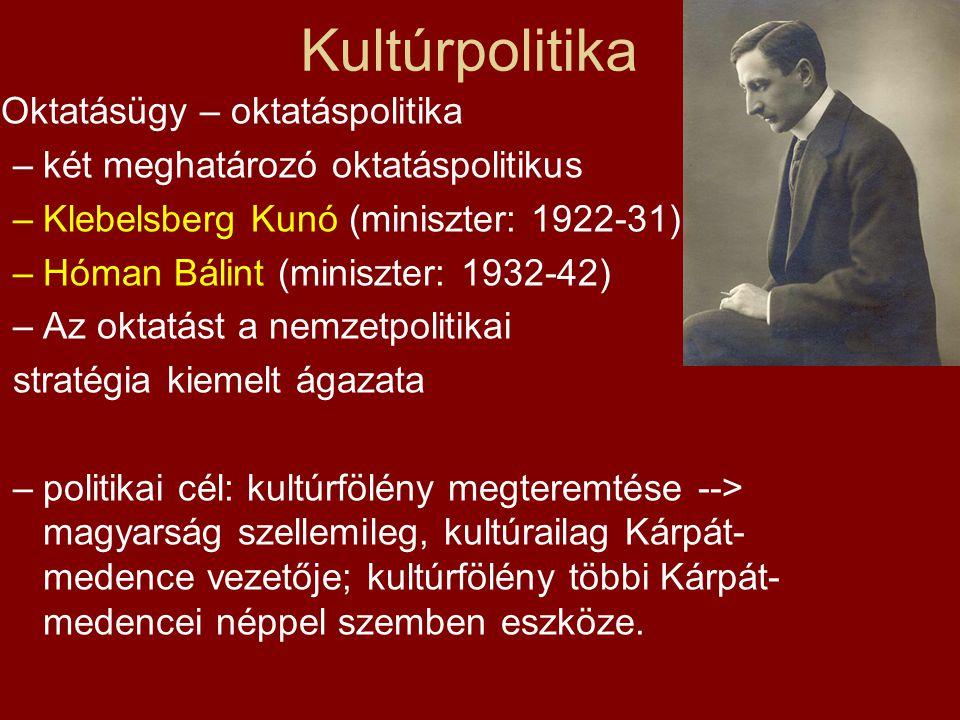 Kultúrpolitika Oktatásügy – oktatáspolitika –két meghatározó oktatáspolitikus –Klebelsberg Kunó (miniszter: 1922-31) –Hóman Bálint (miniszter: 1932-42