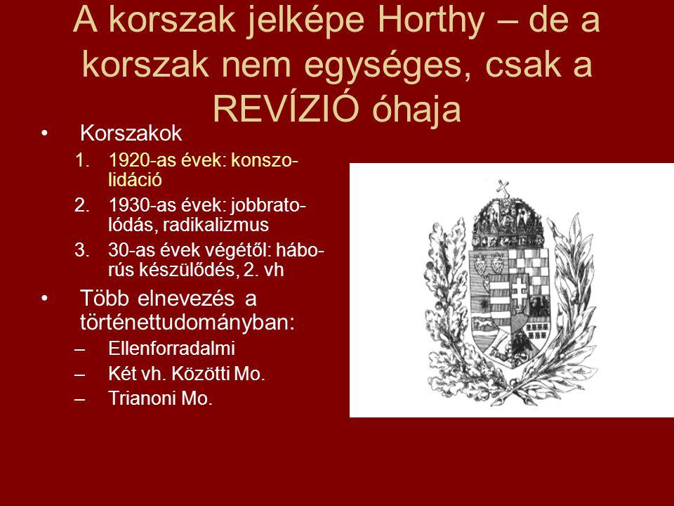 A korszak jelképe Horthy – de a korszak nem egységes, csak a REVÍZIÓ óhaja •Korszakok 1.1920-as évek: konszo- lidáció 2.1930-as évek: jobbrato- lódás,
