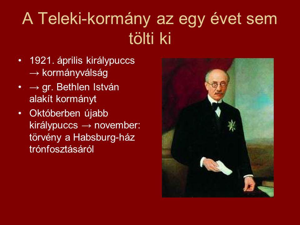 A Teleki-kormány az egy évet sem tölti ki •1921. április királypuccs → kormányválság •→ gr. Bethlen István alakít kormányt •Októberben újabb királypuc