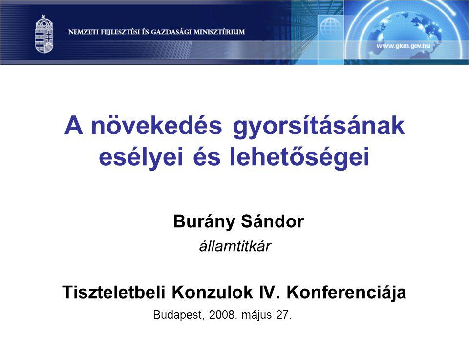 A növekedés gyorsításának esélyei és lehetőségei Burány Sándor államtitkár Tiszteletbeli Konzulok IV.