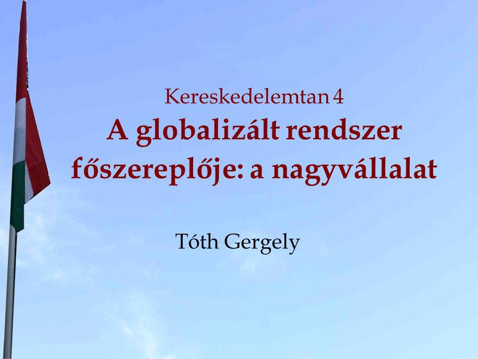 Kereskedelemtan 4 A globalizált rendszer főszereplője: a nagyvállalat Tóth Gergely