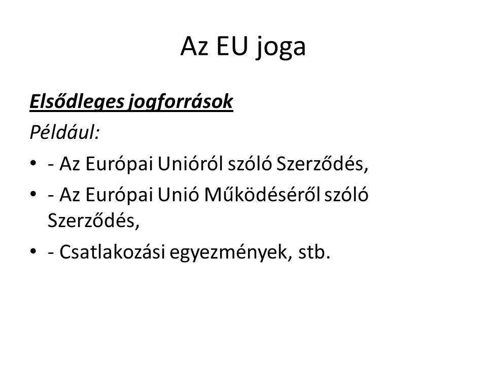 Az EU joga Elsődleges jogforrások Például: • - Az Európai Unióról szóló Szerződés, • - Az Európai Unió Működéséről szóló Szerződés, • - Csatlakozási e