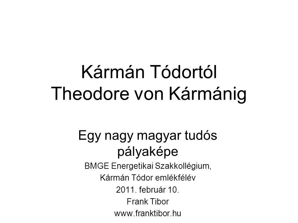 Kármán Tódortól Theodore von Kármánig Egy nagy magyar tudós pályaképe BMGE Energetikai Szakkollégium, Kármán Tódor emlékfélév 2011.