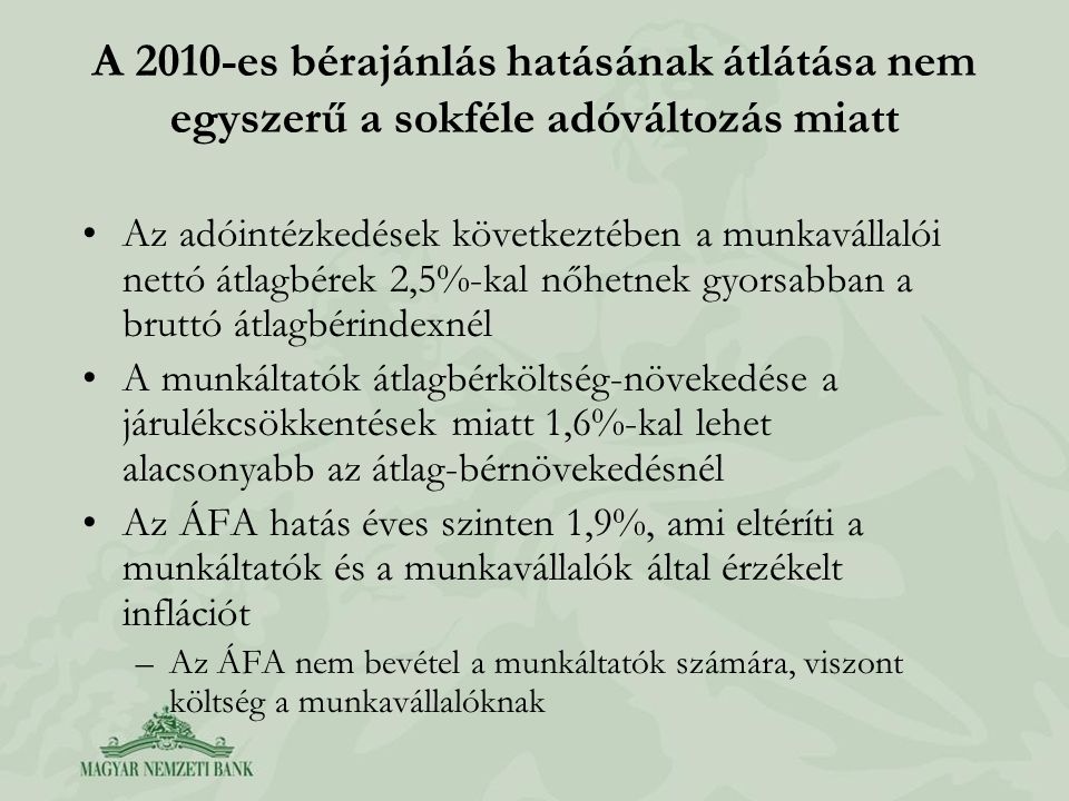 A 2010-es bérajánlás hatásának átlátása nem egyszerű a sokféle adóváltozás miatt •Az adóintézkedések következtében a munkavállalói nettó átlagbérek 2,5%-kal nőhetnek gyorsabban a bruttó átlagbérindexnél •A munkáltatók átlagbérköltség-növekedése a járulékcsökkentések miatt 1,6%-kal lehet alacsonyabb az átlag-bérnövekedésnél •Az ÁFA hatás éves szinten 1,9%, ami eltéríti a munkáltatók és a munkavállalók által érzékelt inflációt –Az ÁFA nem bevétel a munkáltatók számára, viszont költség a munkavállalóknak