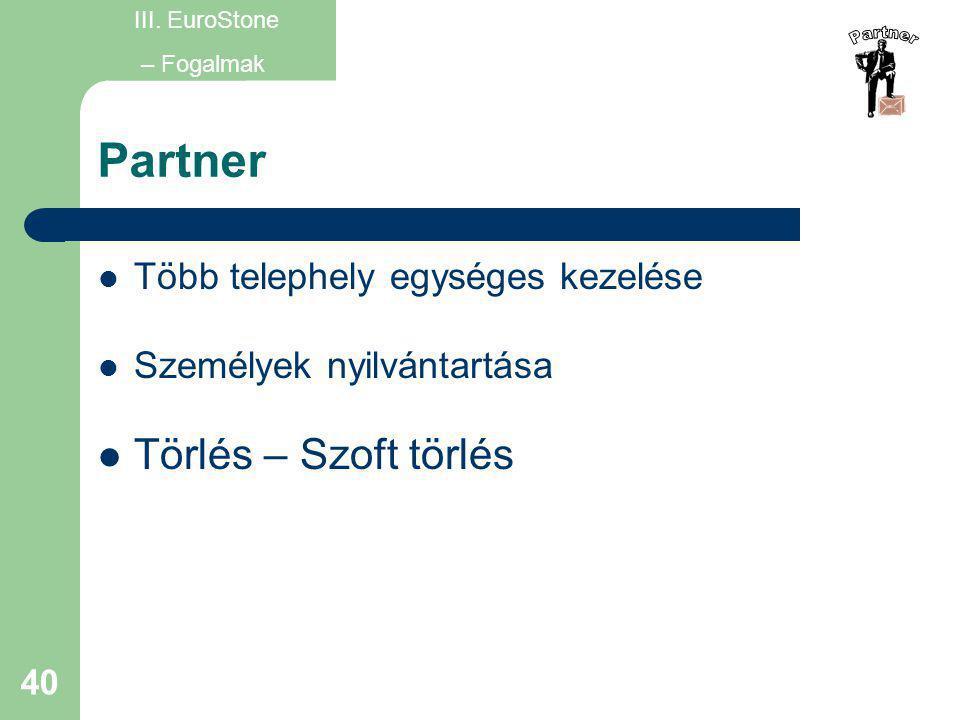40 Partner  Több telephely egységes kezelése  Személyek nyilvántartása  Törlés – Szoft törlés III. EuroStone – Fogalmak