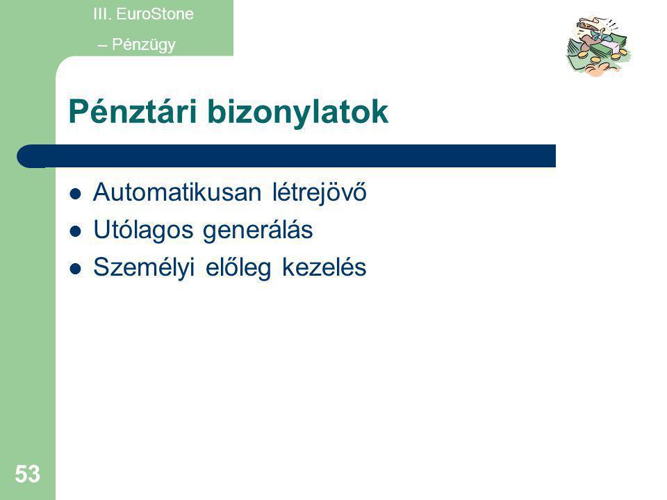 53 Pénztári bizonylatok  Automatikusan létrejövő  Utólagos generálás  Személyi előleg kezelés III. EuroStone – Pénzügy