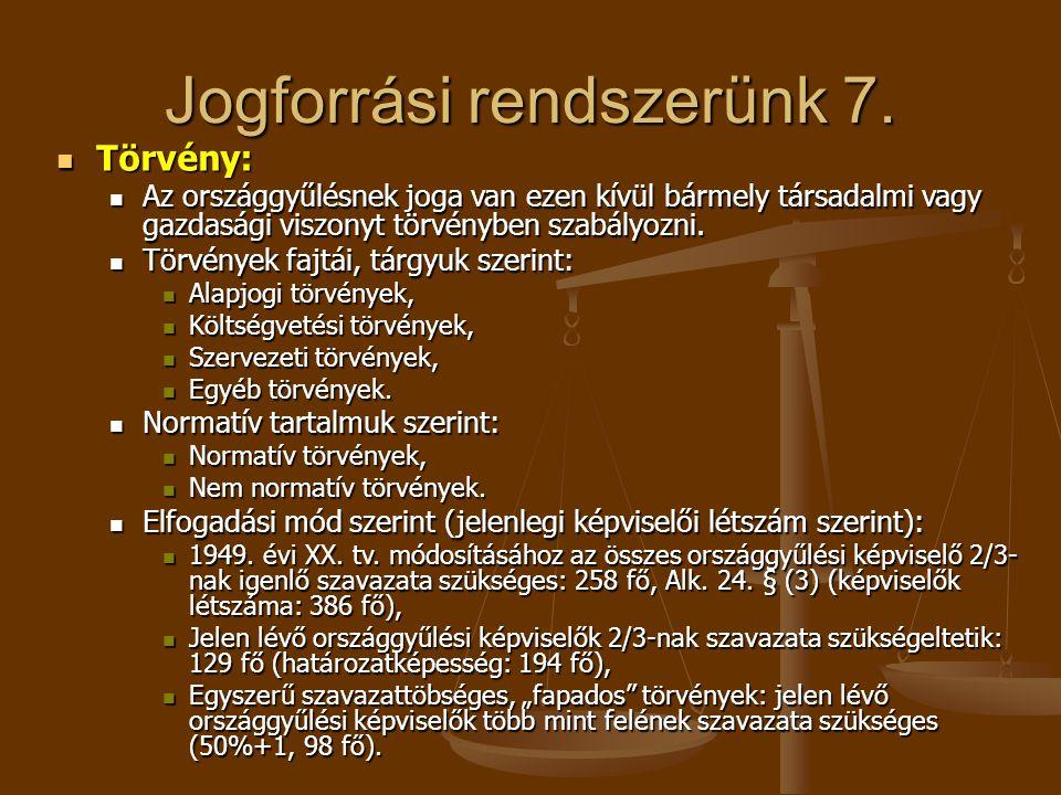 Jogforrási rendszerünk 7.  Törvény:  Az országgyűlésnek joga van ezen kívül bármely társadalmi vagy gazdasági viszonyt törvényben szabályozni.  Tör