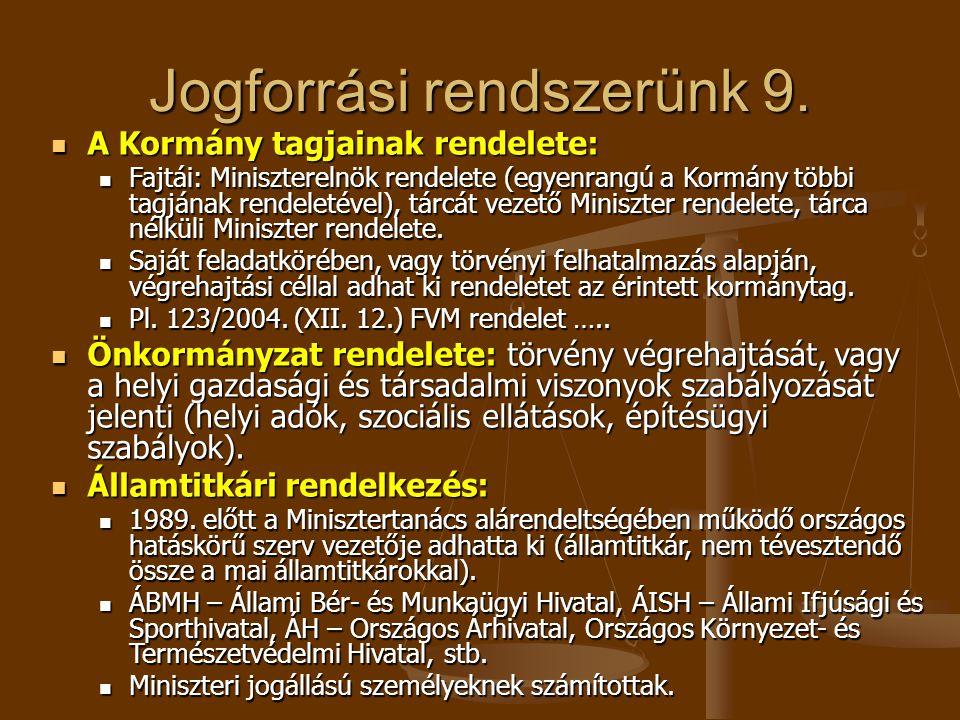 Jogforrási rendszerünk 9.  A Kormány tagjainak rendelete:  Fajtái: Miniszterelnök rendelete (egyenrangú a Kormány többi tagjának rendeletével), tárc