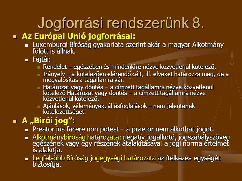 Jogforrási rendszerünk 8.  Az Európai Unió jogforrásai:  Luxemburgi Bíróság gyakorlata szerint akár a magyar Alkotmány fölött is állnak.  Fajtái: 