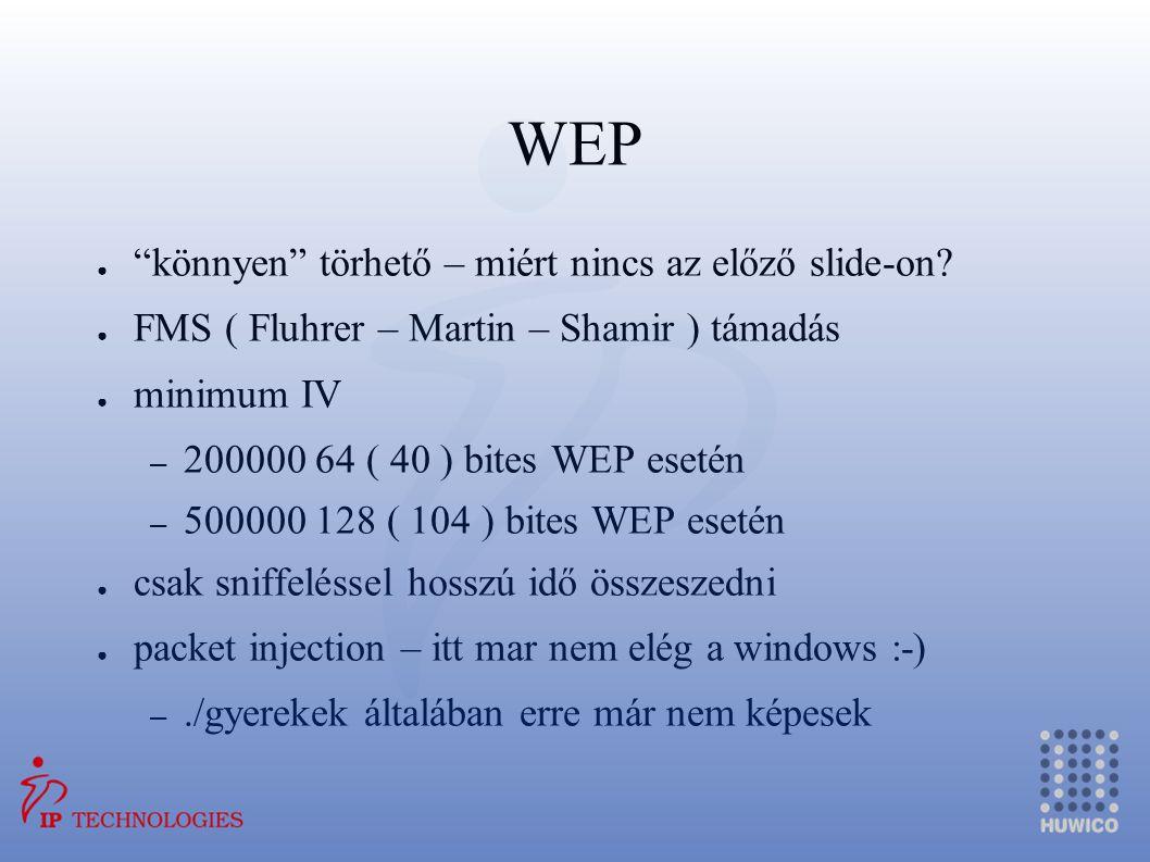 """WEP ● """"könnyen"""" törhető – miért nincs az előző slide-on? ● FMS ( Fluhrer – Martin – Shamir ) támadás ● minimum IV – 200000 64 ( 40 ) bites WEP esetén"""