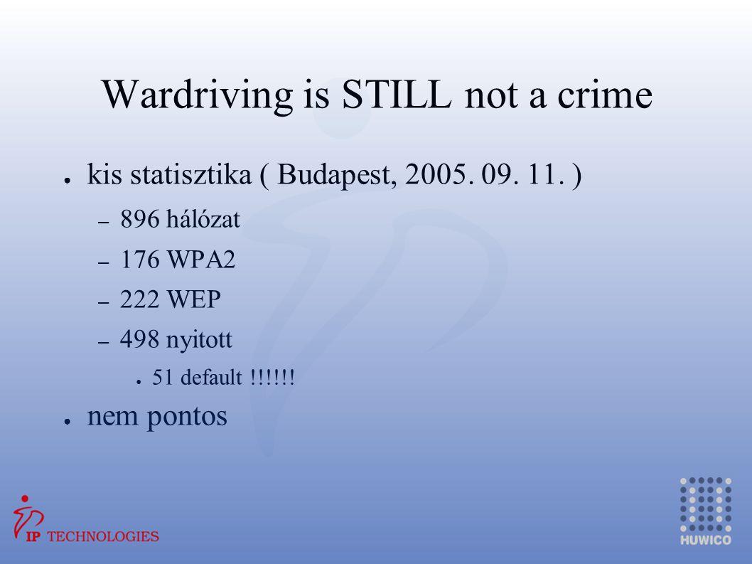 Wardriving is STILL not a crime ● kis statisztika ( Budapest, 2005. 09. 11. ) – 896 hálózat – 176 WPA2 – 222 WEP – 498 nyitott ● 51 default !!!!!! ● n