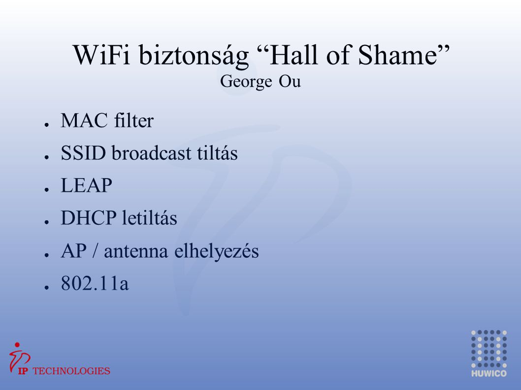 """WiFi biztonság """"Hall of Shame"""" George Ou ● MAC filter ● SSID broadcast tiltás ● LEAP ● DHCP letiltás ● AP / antenna elhelyezés ● 802.11a"""