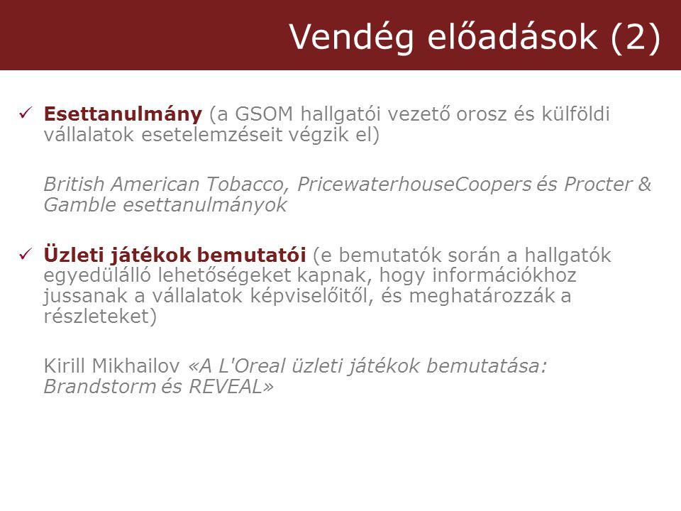 Vendég előadások (2)  Esettanulmány (a GSOM hallgatói vezető orosz és külföldi vállalatok esetelemzéseit végzik el) British American Tobacco, PricewaterhouseCoopers és Procter & Gamble esettanulmányok  Üzleti játékok bemutatói (e bemutatók során a hallgatók egyedülálló lehetőségeket kapnak, hogy információkhoz jussanak a vállalatok képviselőitől, és meghatározzák a részleteket) Kirill Mikhailov «A L Oreal üzleti játékok bemutatása: Brandstorm és REVEAL»