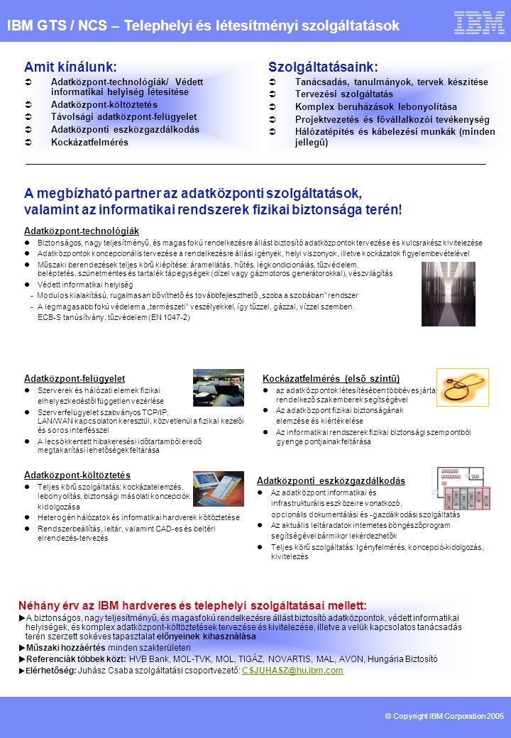 © Copyright IBM Corporation 2005 Kockázatfelmérés (első szintű)  az adatközpontok létesítésében többéves jártassággal rendelkező szakemberek segítségével  Az adatközpont fizikai biztonságának elemzése és kiértékelése  Az informatikai rendszerek fizikai biztonsági szempontból gyenge pontjainak feltárása IBM GTS / NCS – Telephelyi és létesítményi szolgáltatások A megbízható partner az adatközponti szolgáltatások, valamint az informatikai rendszerek fizikai biztonsága terén.