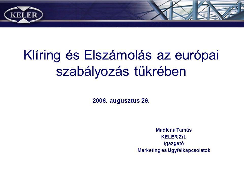 Klíring és Elszámolás az európai szabályozás tükrében 2006. augusztus 29. Madlena Tamás KELER Zrt. Igazgató Marketing és Ügyfélkapcsolatok