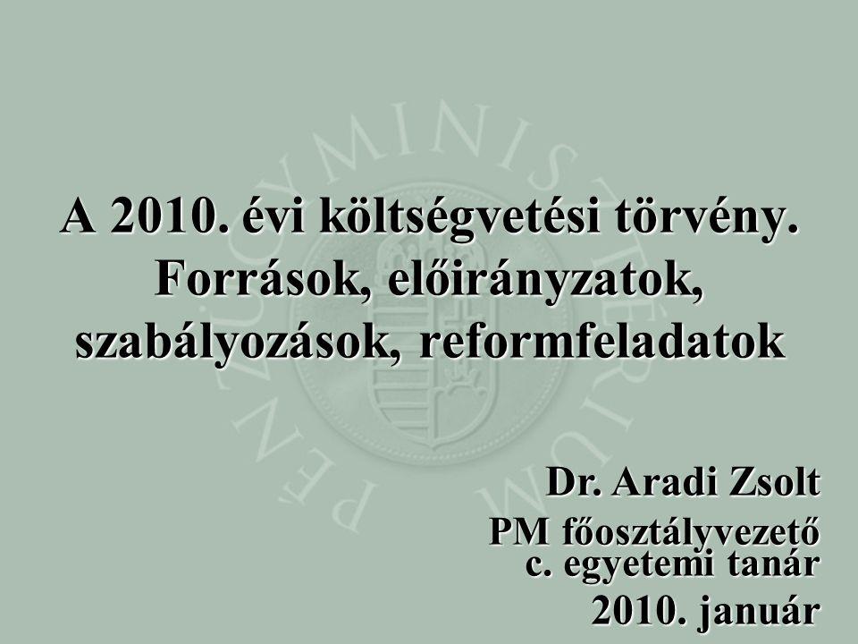 Dr. Aradi Zsolt PM főosztályvezető c. egyetemi tanár 2010. január A 2010. évi költségvetési törvény. Források, előirányzatok, szabályozások, reformfel