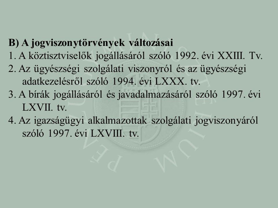 B) A jogviszonytörvények változásai 1. A köztisztviselők jogállásáról szóló 1992. évi XXIII. Tv. 2. Az ügyészségi szolgálati viszonyról és az ügyészsé