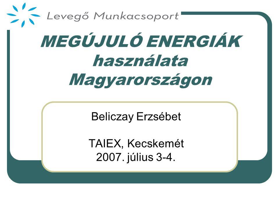 MEGÚJULÓ ENERGIÁK használata Magyarországon Beliczay Erzsébet TAIEX, Kecskemét 2007. július 3-4.