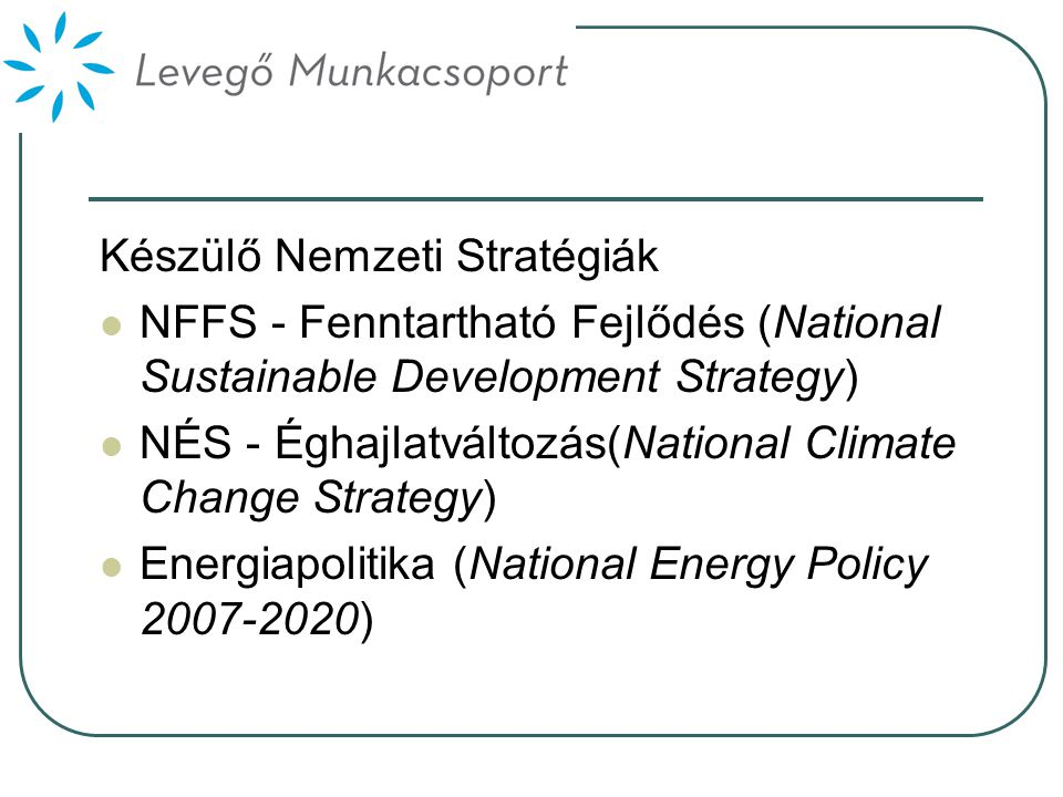 Készülő Nemzeti Stratégiák  NFFS - Fenntartható Fejlődés (National Sustainable Development Strategy)  NÉS - Éghajlatváltozás(National Climate Change Strategy)  Energiapolitika (National Energy Policy 2007-2020)