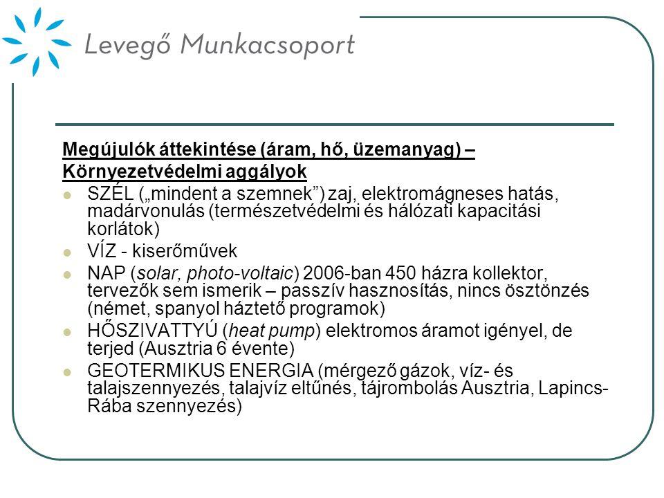"""Megújulók áttekintése (áram, hő, üzemanyag) – Környezetvédelmi aggályok  SZÉL (""""mindent a szemnek ) zaj, elektromágneses hatás, madárvonulás (természetvédelmi és hálózati kapacitási korlátok)  VÍZ - kiserőművek  NAP (solar, photo-voltaic) 2006-ban 450 házra kollektor, tervezők sem ismerik – passzív hasznosítás, nincs ösztönzés (német, spanyol háztető programok)  HŐSZIVATTYÚ (heat pump) elektromos áramot igényel, de terjed (Ausztria 6 évente)  GEOTERMIKUS ENERGIA (mérgező gázok, víz- és talajszennyezés, talajvíz eltűnés, tájrombolás Ausztria, Lapincs- Rába szennyezés)"""