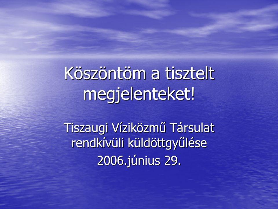 Köszöntöm a tisztelt megjelenteket! Tiszaugi Víziközmű Társulat rendkívüli küldöttgyűlése 2006.június 29.