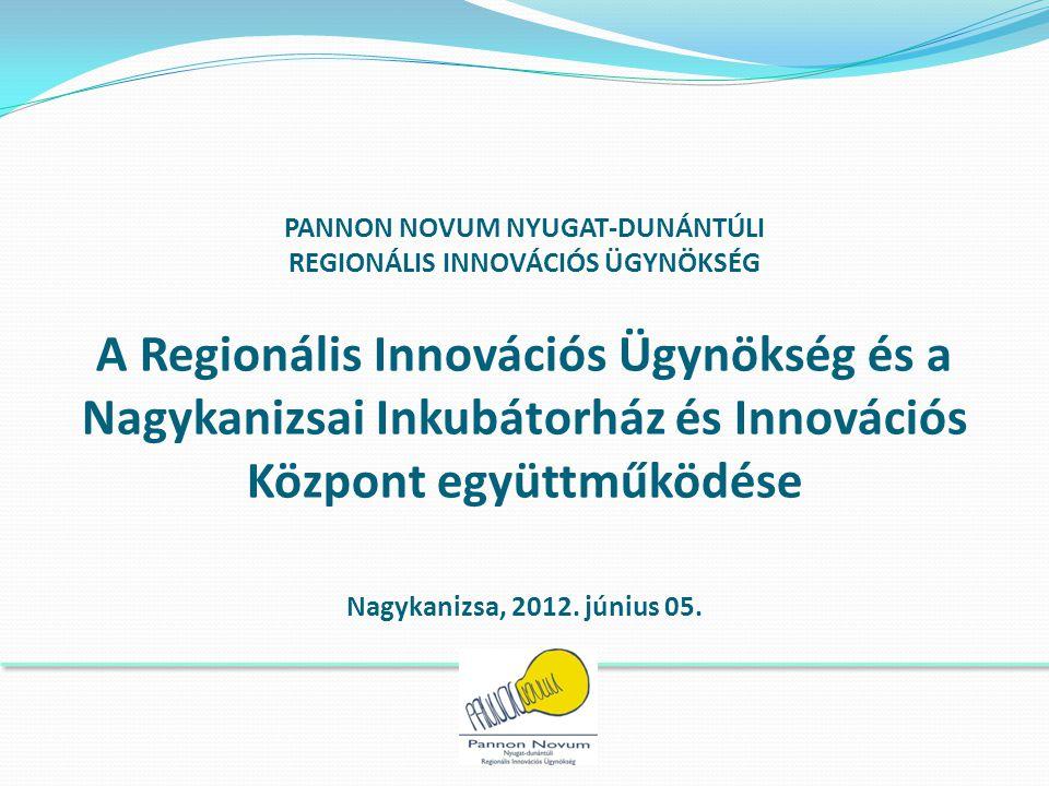 PANNON NOVUM NYUGAT-DUNÁNTÚLI REGIONÁLIS INNOVÁCIÓS ÜGYNÖKSÉG A Regionális Innovációs Ügynökség és a Nagykanizsai Inkubátorház és Innovációs Központ együttműködése Nagykanizsa, 2012.