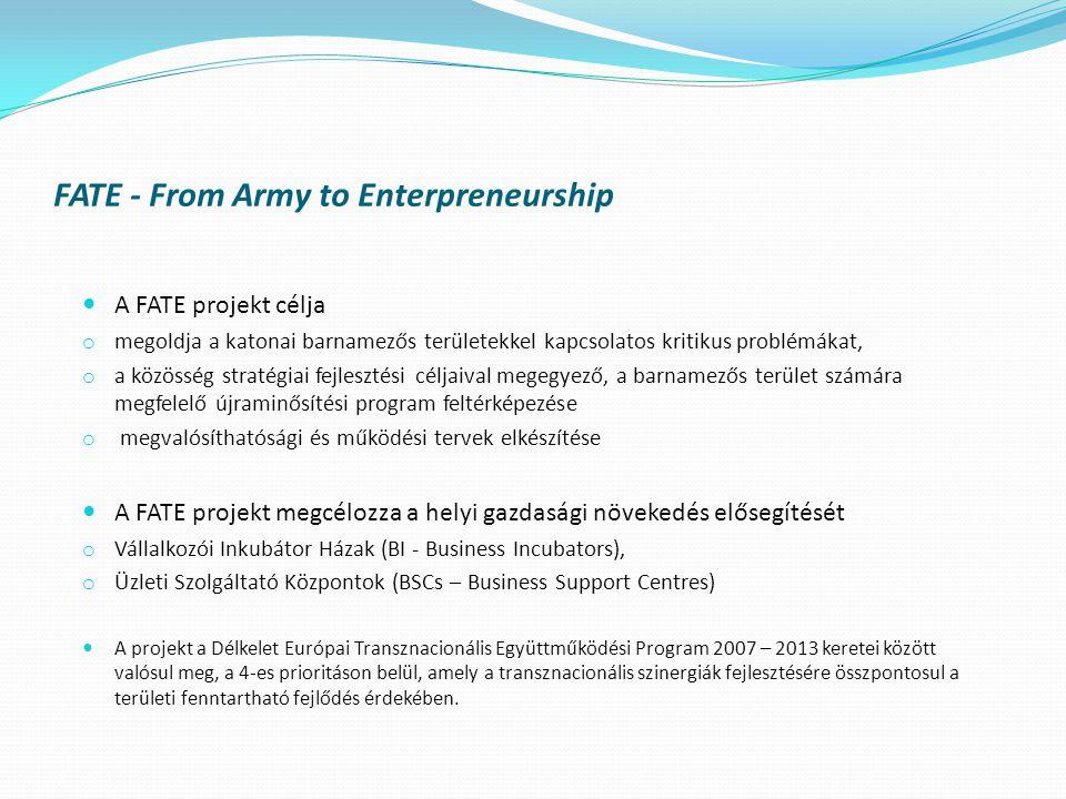 FATE - From Army to Enterpreneurship  A FATE projekt célja o megoldja a katonai barnamezős területekkel kapcsolatos kritikus problémákat, o a közösség stratégiai fejlesztési céljaival megegyező, a barnamezős terület számára megfelelő újraminősítési program feltérképezése o megvalósíthatósági és működési tervek elkészítése  A FATE projekt megcélozza a helyi gazdasági növekedés elősegítését o Vállalkozói Inkubátor Házak (BI - Business Incubators), o Üzleti Szolgáltató Központok (BSCs – Business Support Centres)  A projekt a Délkelet Európai Transznacionális Együttműködési Program 2007 – 2013 keretei között valósul meg, a 4-es prioritáson belül, amely a transznacionális szinergiák fejlesztésére összpontosul a területi fenntartható fejlődés érdekében.