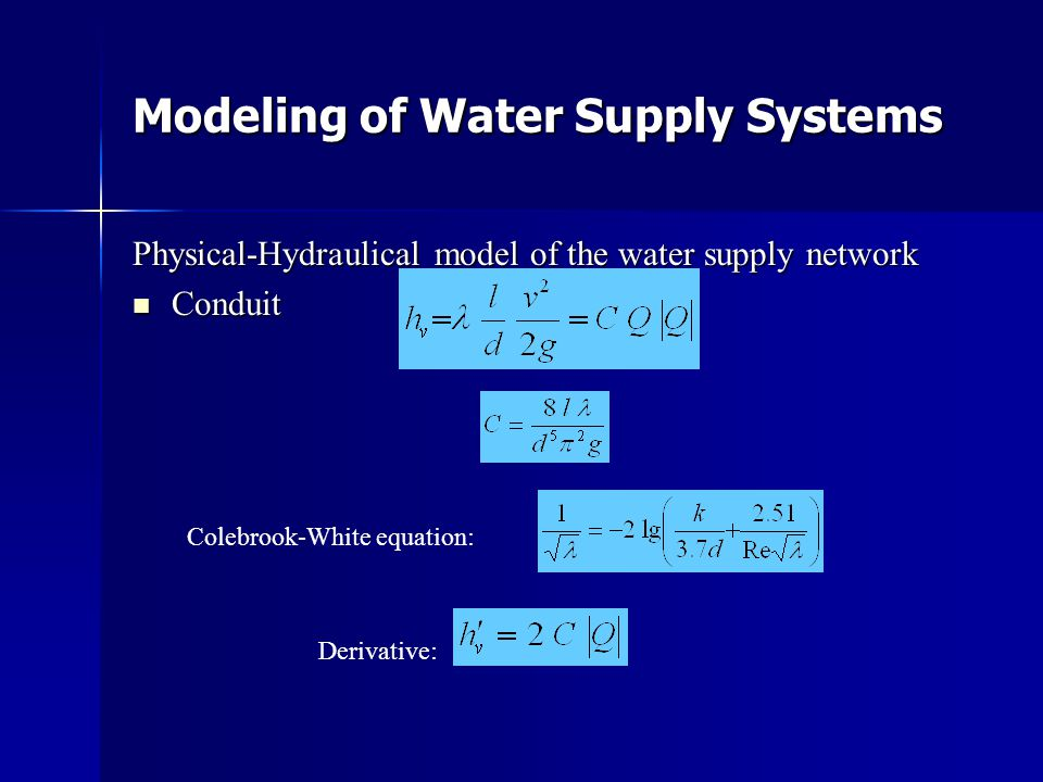 Modeling of Water Supply Systems Physical-Hydraulical model of the water supply network  Conduit Colebrook-White equation: Derivative: