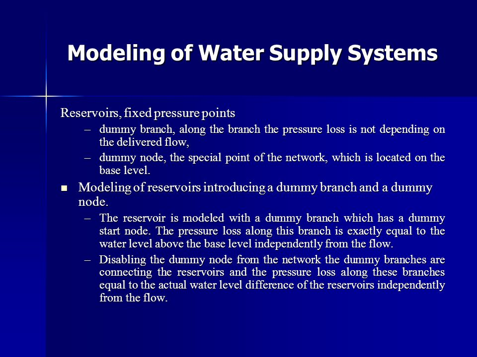 Modeling of Water Supply Systems Reservoirs, fixed pressure points –dummy branch, along the branch the pressure loss is not depending on the delivered flow, –dummy node, the special point of the network, which is located on the base level.