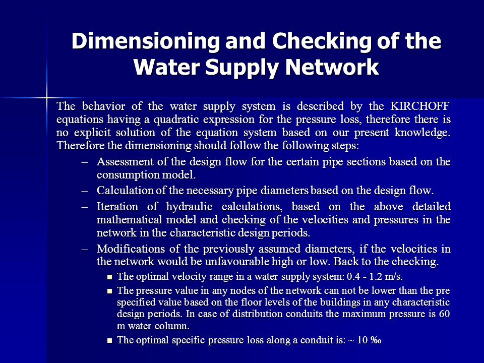 Dimensioning and Checking of the Water Supply Network The behavior of the water supply system is described by the KIRCHOFF equations having a quadratic expression for the pressure loss, therefore there is no explicit solution of the equation system based on our present knowledge.