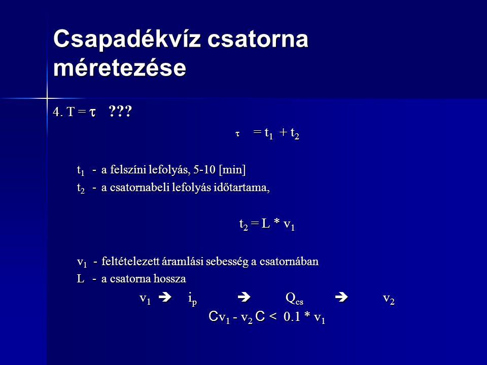 Csapadékvíz csatorna méretezése 4. T =  ???  = t 1 + t 2 t 1 - a felszíni lefolyás, 5-10 [min] t 2 - a csatornabeli lefolyás időtartama, t 2 = L * v