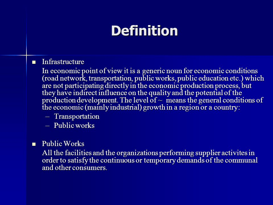 Definition  Infrastructure In economic point of view it is a generic noun for economic conditions (road network, transportation, public works, public education etc.) which are not participating directly in the economic production process, but they have indirect influence on the quality and the potential of the production development.