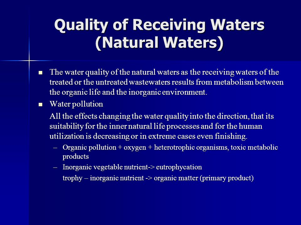 Quality of Receiving Waters (Natural Waters)  The water quality of the natural waters as the receiving waters of the treated or the untreated wastewaters results from metabolism between the organic life and the inorganic environment.