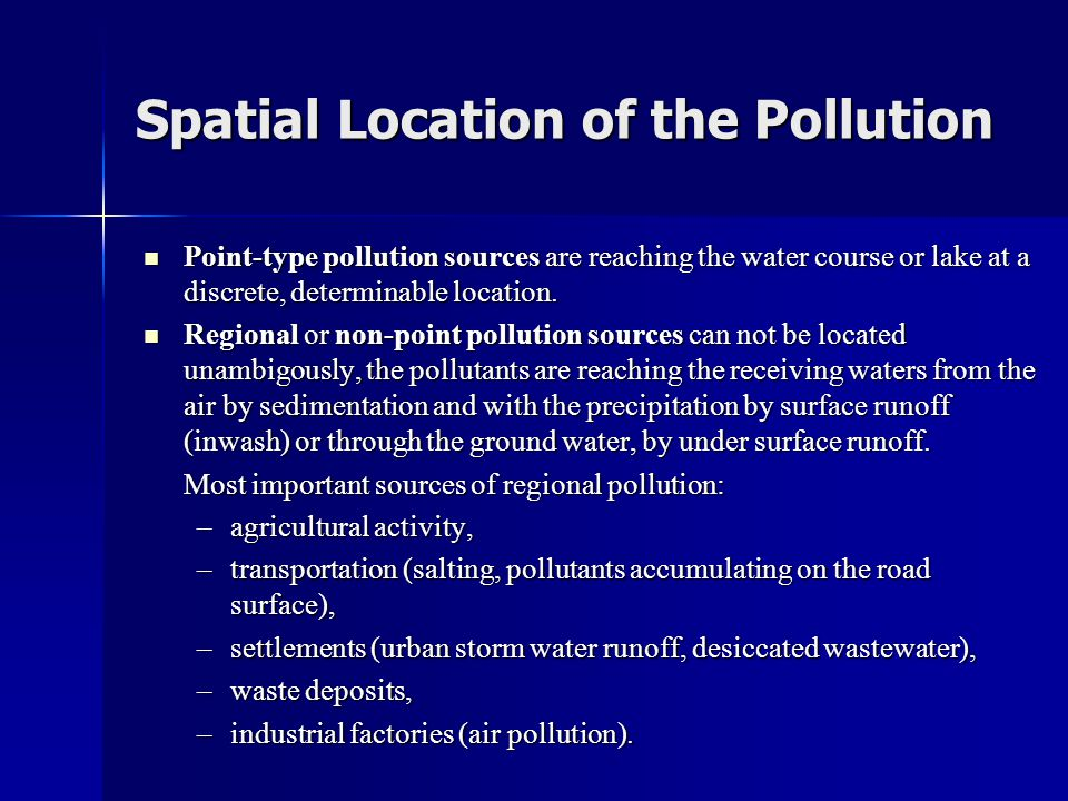 Spatial Location of the Pollution  Point-type pollution sources are reaching the water course or lake at a discrete, determinable location.  Regiona