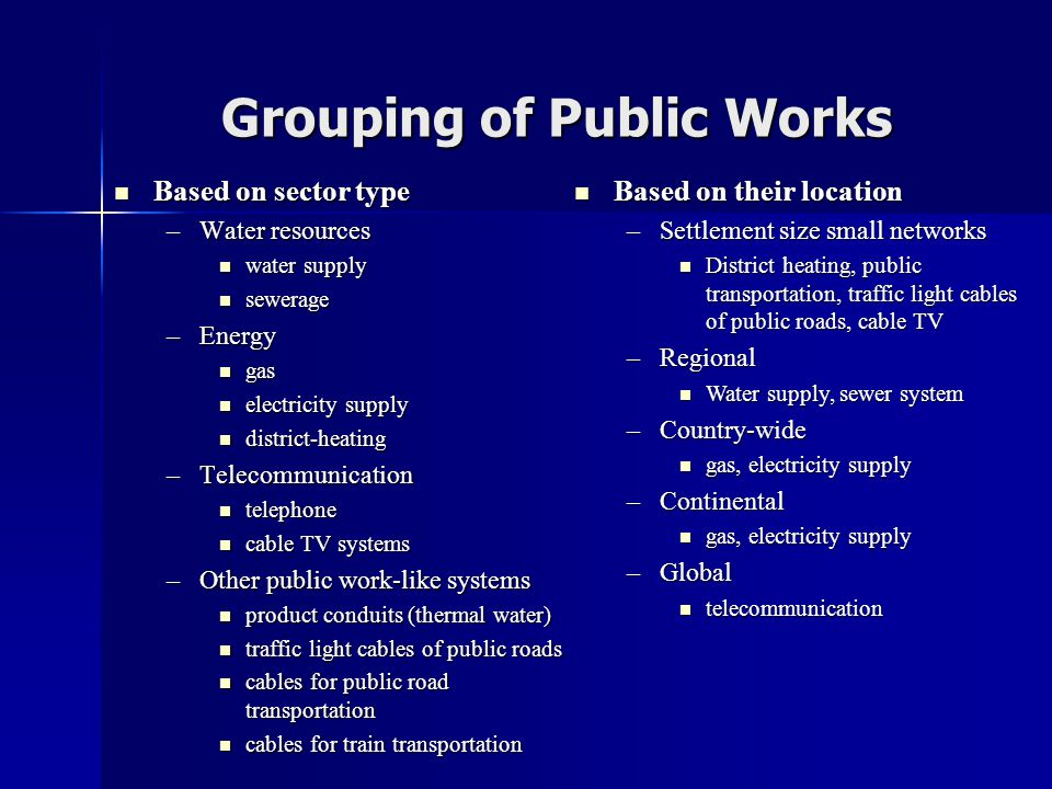 Grouping of Public Works  Based on sector type –Water resources  water supply  sewerage –Energy  gas  electricity supply  district-heating –Telecommunication  telephone  cable TV systems –Other public work-like systems  product conduits (thermal water)  traffic light cables of public roads  cables for public road transportation  cables for train transportation  Based on their location –Settlement size small networks  District heating, public transportation, traffic light cables of public roads, cable TV –Regional  Water supply, sewer system –Country-wide  gas, electricity supply –Continental  gas, electricity supply –Global  telecommunication