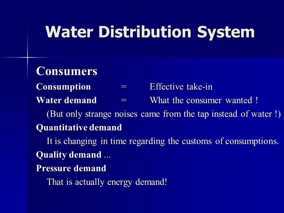 Water Distribution System Consumers Consumption = Effective take-in Water demand= What the consumer wanted ! (But only strange noises came from the ta