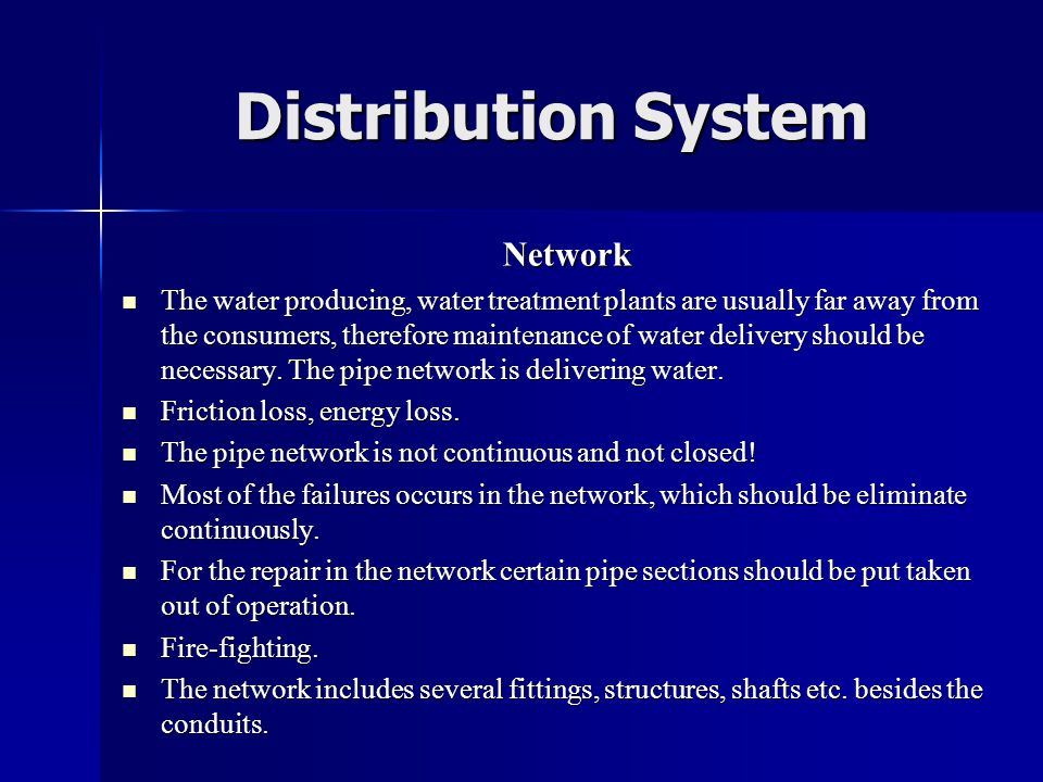 Distribution System Network  The water producing, water treatment plants are usually far away from the consumers, therefore maintenance of water delivery should be necessary.