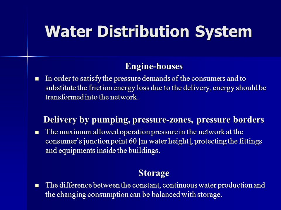 Water Distribution System Engine-houses  In order to satisfy the pressure demands of the consumers and to substitute the friction energy loss due to the delivery, energy should be transformed into the network.