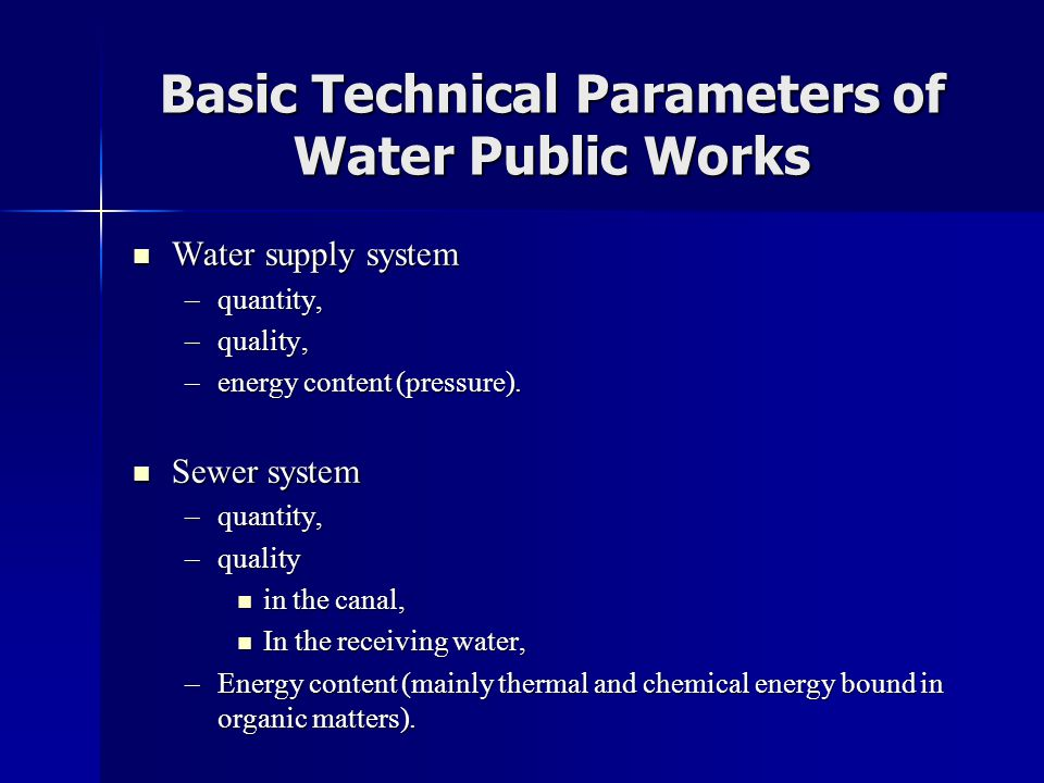 Basic Technical Parameters of Water Public Works  Water supply system –quantity, –quality, –energy content (pressure).