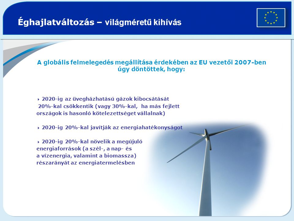 Éghajlatváltozás – világméretű kihívás A globális felmelegedés megállítása érdekében az EU vezetői 2007-ben úgy döntöttek, hogy:  2020-ig az üvegházhatású gázok kibocsátását 20%-kal csökkentik (vagy 30%-kal, ha más fejlett országok is hasonló kötelezettséget vállalnak)  2020-ig 20%-kal javítják az energiahatékonyságot  2020-ig 20%-kal növelik a megújuló energiaforrások (a szél-, a nap- és a vízenergia, valamint a biomassza) részarányát az energiatermelésben