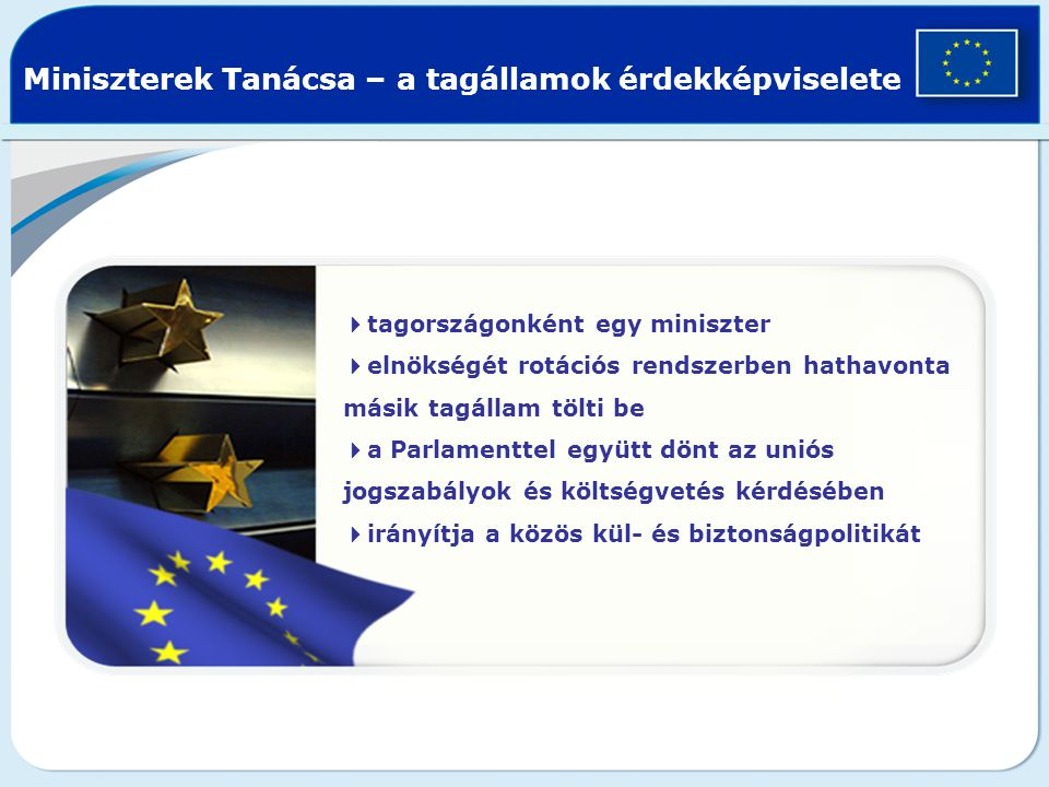 Miniszterek Tanácsa – a tagállamok érdekképviselete  tagországonként egy miniszter  elnökségét rotációs rendszerben hathavonta másik tagállam tölti be  a Parlamenttel együtt dönt az uniós jogszabályok és költségvetés kérdésében  irányítja a közös kül- és biztonságpolitikát