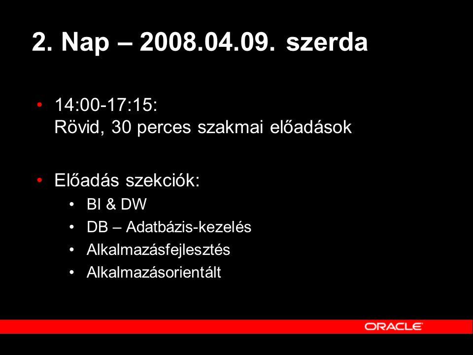 2. Nap – 2008.04.09. szerda •14:00-17:15: Rövid, 30 perces szakmai előadások •Előadás szekciók: •BI & DW •DB – Adatbázis-kezelés •Alkalmazásfejlesztés